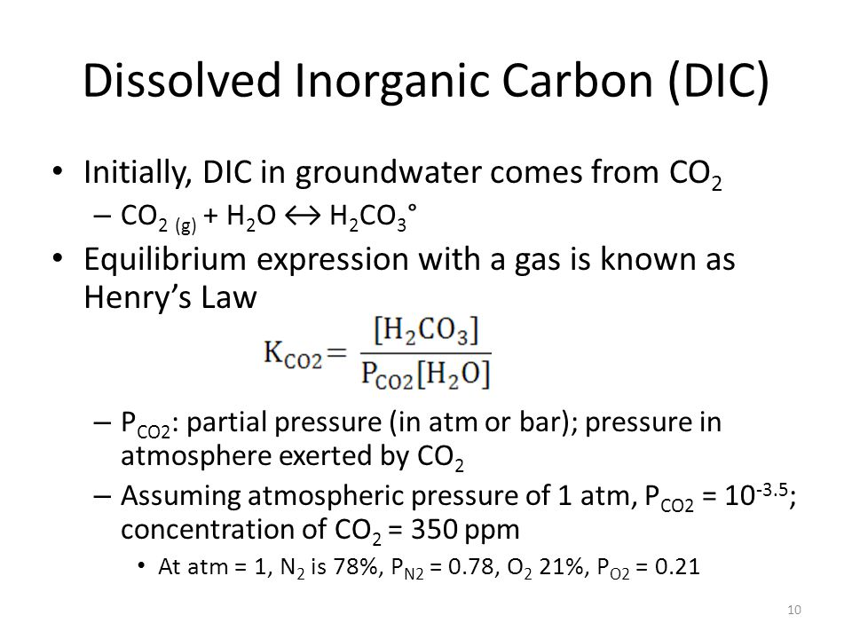 Dissolved Inorganic Carbon (DIC) Initially, DIC in groundwater comes from CO 2 – CO 2 (g) + H 2 O ↔ H 2 CO 3 ° Equilibrium expression with a gas is known as Henry's Law – P CO2 : partial pressure (in atm or bar); pressure in atmosphere exerted by CO 2 – Assuming atmospheric pressure of 1 atm, P CO2 = 10 -3.5 ; concentration of CO 2 = 350 ppm At atm = 1, N 2 is 78%, P N2 = 0.78, O 2 21%, P O2 = 0.21 10