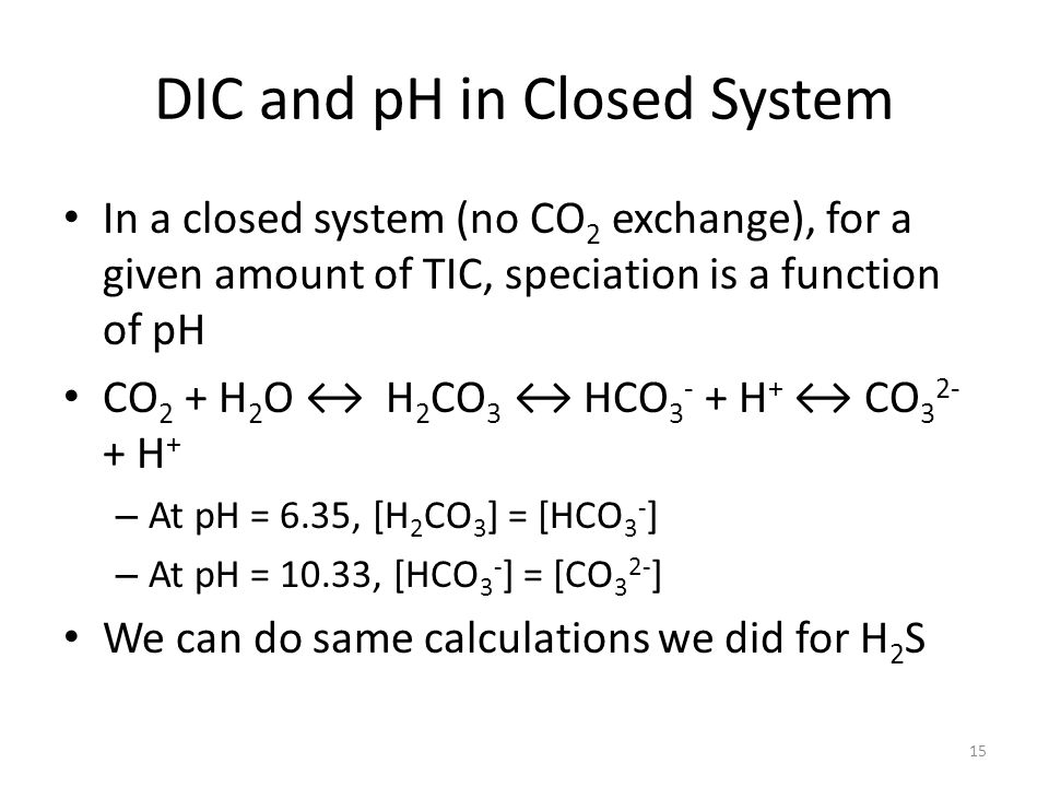 DIC and pH in Closed System In a closed system (no CO 2 exchange), for a given amount of TIC, speciation is a function of pH CO 2 + H 2 O ↔ H 2 CO 3 ↔ HCO 3 - + H + ↔ CO 3 2- + H + – At pH = 6.35, [H 2 CO 3 ] = [HCO 3 - ] – At pH = 10.33, [HCO 3 - ] = [CO 3 2- ] We can do same calculations we did for H 2 S 15