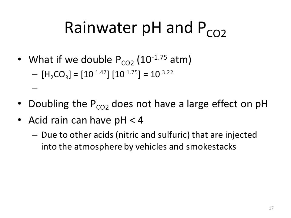 Rainwater pH and P CO2 What if we double P CO2 (10 -1.75 atm) – [H 2 CO 3 ] = [10 -1.47 ] [10 -1.75 ] = 10 -3.22 – Doubling the P CO2 does not have a large effect on pH Acid rain can have pH < 4 – Due to other acids (nitric and sulfuric) that are injected into the atmosphere by vehicles and smokestacks 17