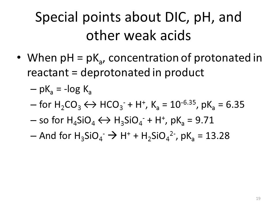 Special points about DIC, pH, and other weak acids When pH = pK a, concentration of protonated in reactant = deprotonated in product – pK a = -log K a – for H 2 CO 3 ↔ HCO H +, K a = , pK a = 6.35 – so for H 4 SiO 4 ↔ H 3 SiO H +, pK a = 9.71 – And for H 3 SiO 4 -  H + + H 2 SiO 4 2-, pK a =