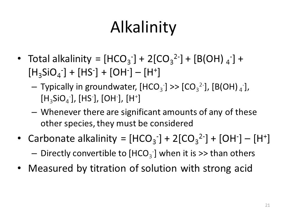 Alkalinity Total alkalinity = [HCO 3 - ] + 2[CO 3 2- ] + [B(OH) 4 - ] + [H 3 SiO 4 - ] + [HS - ] + [OH - ] – [H + ] – Typically in groundwater, [HCO 3 - ] >> [CO 3 2- ], [B(OH) 4 - ], [H 3 SiO 4 - ], [HS - ], [OH - ], [H + ] – Whenever there are significant amounts of any of these other species, they must be considered Carbonate alkalinity = [HCO 3 - ] + 2[CO 3 2- ] + [OH - ] – [H + ] – Directly convertible to [HCO 3 - ] when it is >> than others Measured by titration of solution with strong acid 21