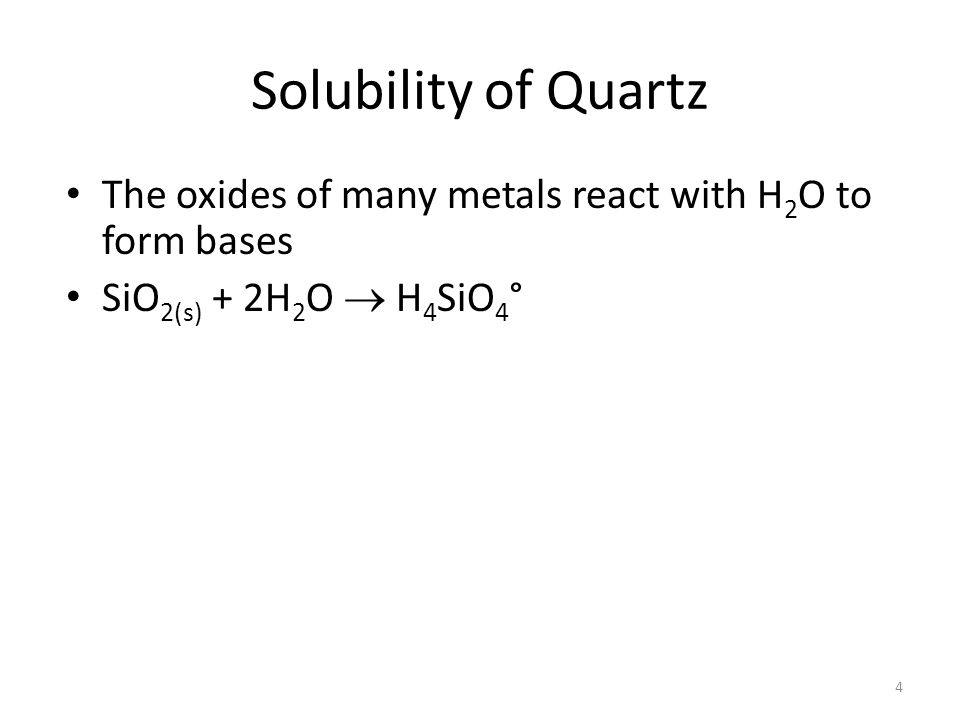 Solubility of Quartz The oxides of many metals react with H 2 O to form bases SiO 2(s) + 2H 2 O  H 4 SiO 4 ° 4
