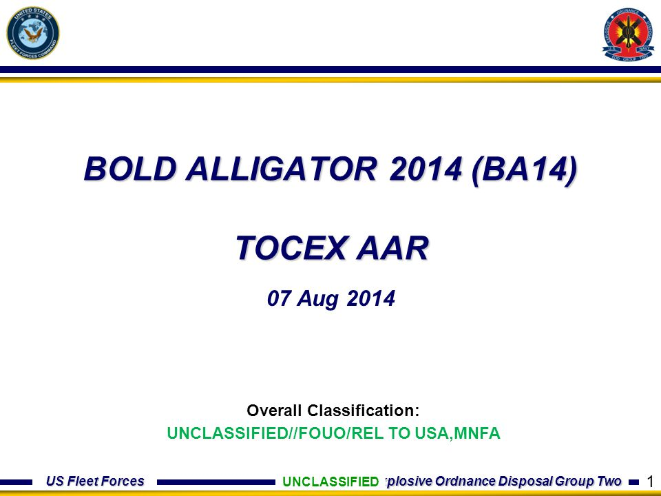 US Fleet Forces Explosive Ordnance Disposal Group Two BOLD ALLIGATOR 2014 (BA14) TOCEX AAR 07 Aug 2014 UNCLASSIFIED Overall Classification: UNCLASSIFI