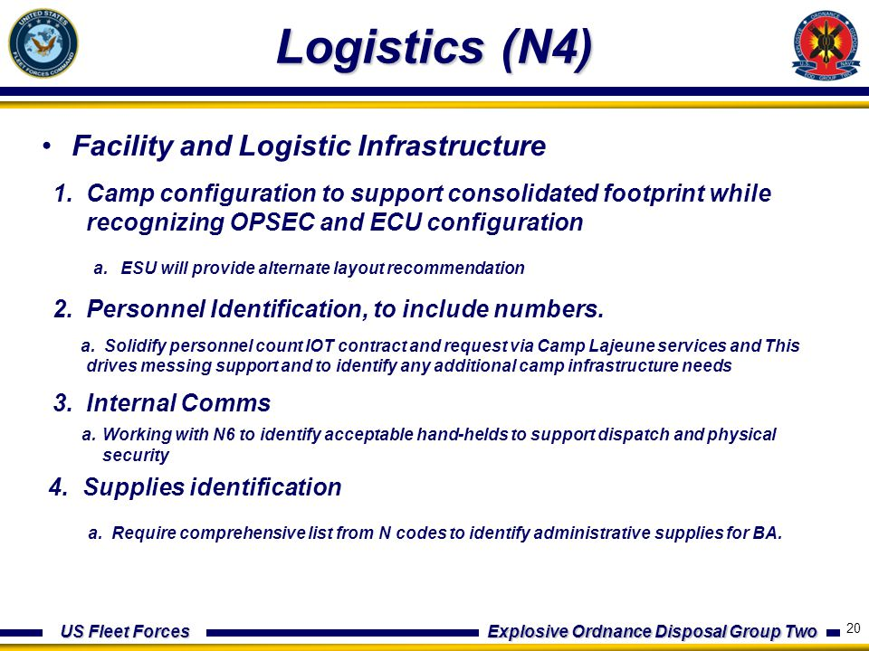 US Fleet Forces Explosive Ordnance Disposal Group Two Logistics (N4) Facility and Logistic Infrastructure 1.Camp configuration to support consolidated footprint while recognizing OPSEC and ECU configuration a.