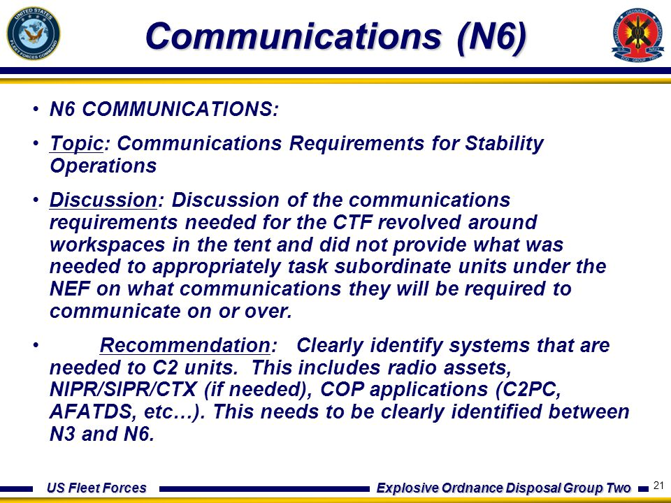 US Fleet Forces Explosive Ordnance Disposal Group Two Communications (N6) N6 COMMUNICATIONS: Topic: Communications Requirements for Stability Operations Discussion: Discussion of the communications requirements needed for the CTF revolved around workspaces in the tent and did not provide what was needed to appropriately task subordinate units under the NEF on what communications they will be required to communicate on or over.