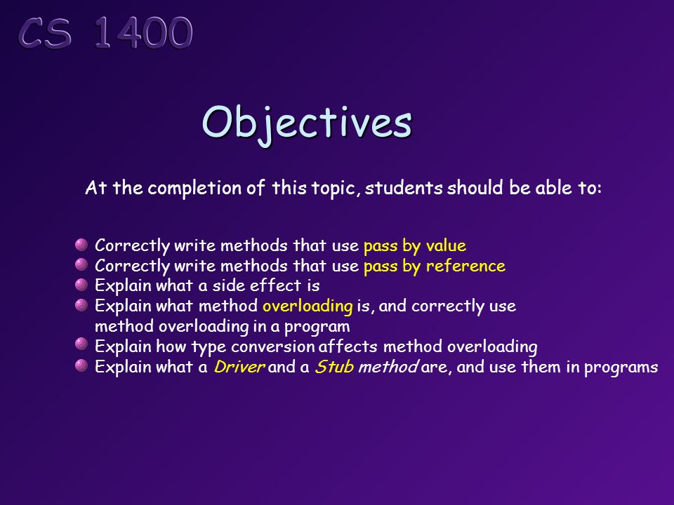 Objectives At the completion of this topic, students should be able to: Correctly write methods that use pass by value Correctly write methods that use pass by reference Explain what a side effect is Explain what method overloading is, and correctly use method overloading in a program Explain how type conversion affects method overloading Explain what a Driver and a Stub method are, and use them in programs