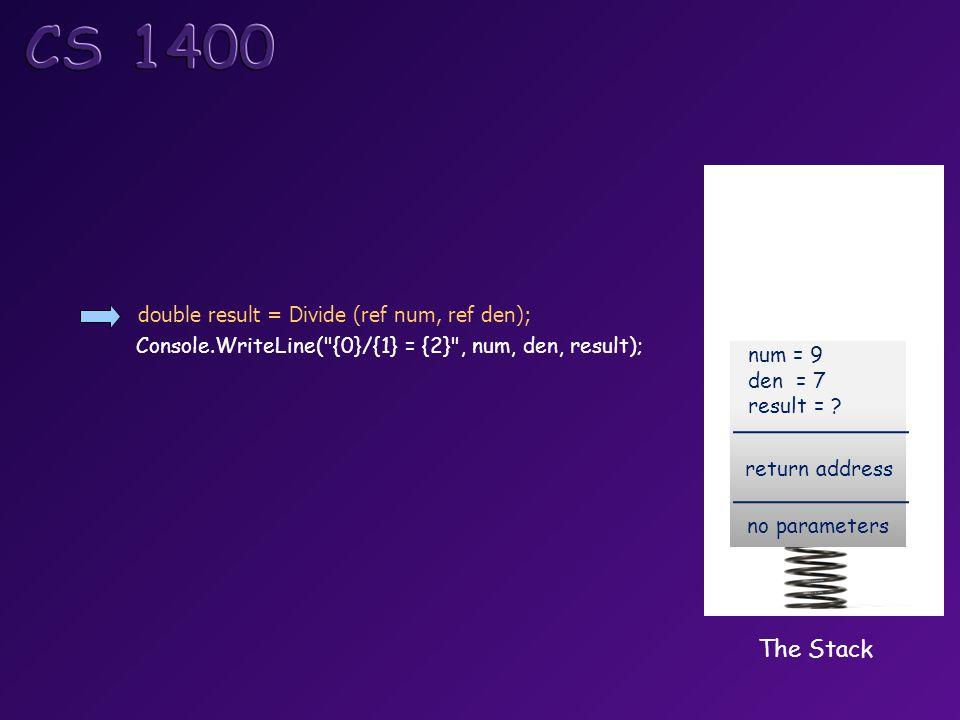 double result = Divide (ref num, ref den); Console.WriteLine( {0}/{1} = {2} , num, den, result); The Stack return address no parameters num = 9 den = 7 result =