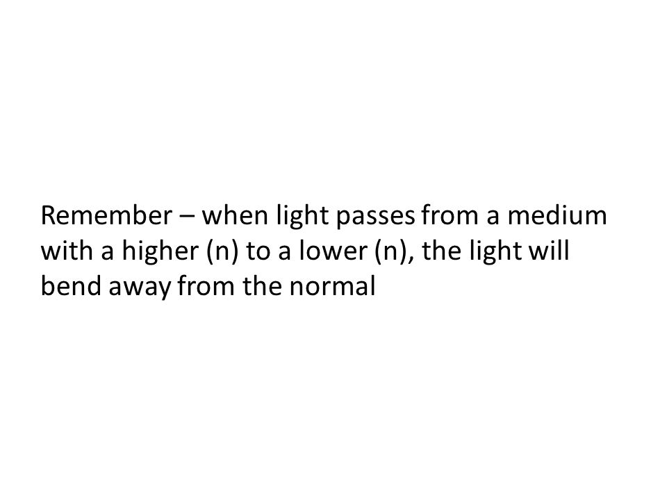 Remember – when light passes from a medium with a higher (n) to a lower (n), the light will bend away from the normal