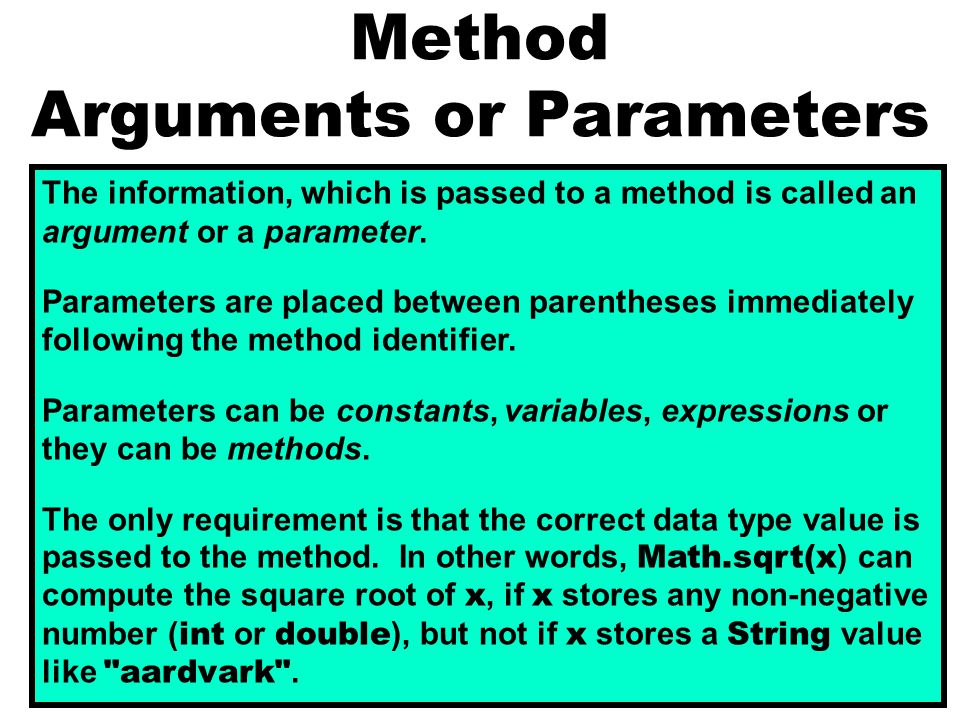 Method Arguments or Parameters The information, which is passed to a method is called an argument or a parameter. Parameters are placed between parent
