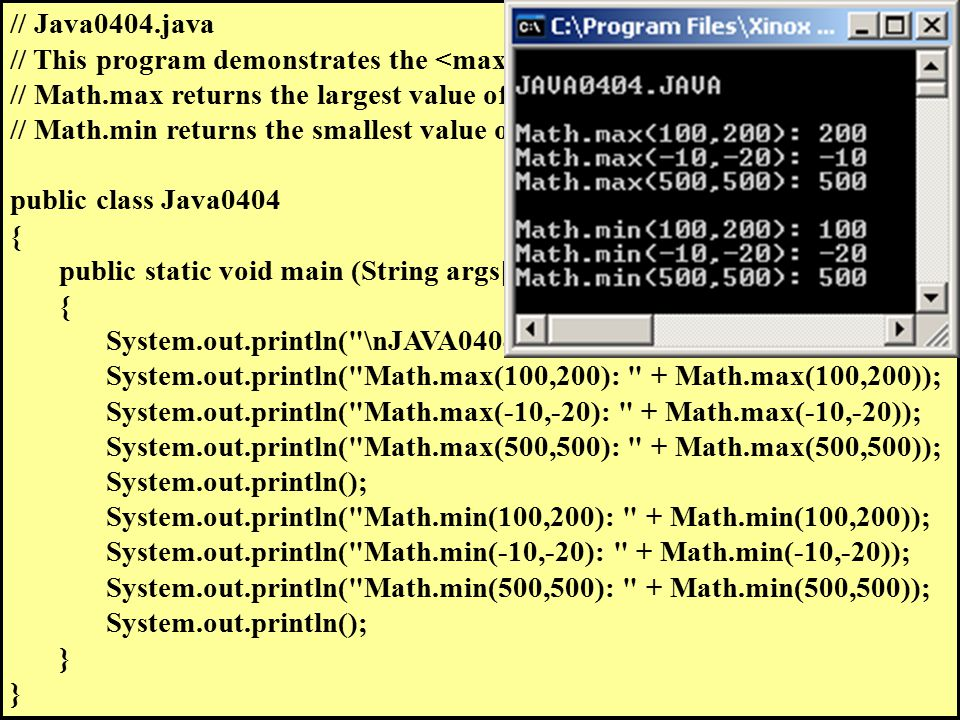 // Java0404.java // This program demonstrates the and methods. // Math.max returns the largest value of the two arguments. // Math.min returns the sma