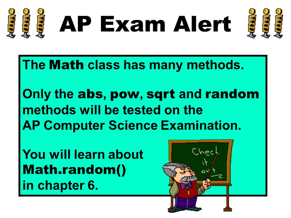 AP Exam Alert The Math class has many methods. Only the abs, pow, sqrt and random methods will be tested on the AP Computer Science Examination. You w