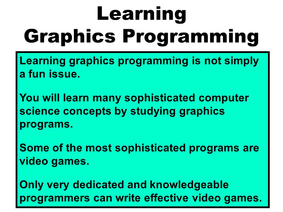 Learning Graphics Programming Learning graphics programming is not simply a fun issue. You will learn many sophisticated computer science concepts by