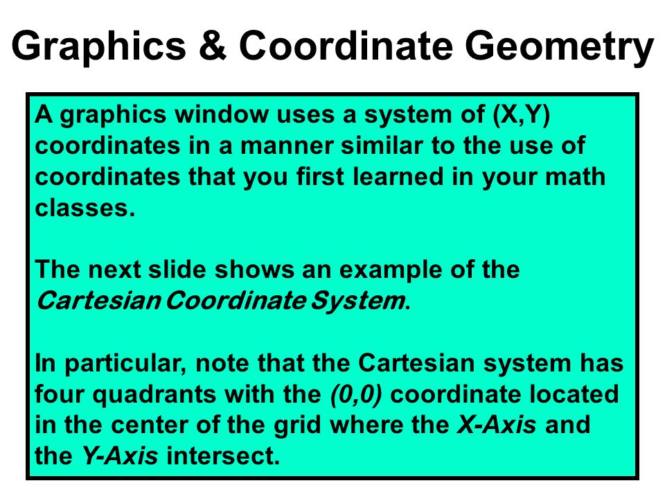 Graphics & Coordinate Geometry A graphics window uses a system of (X,Y) coordinates in a manner similar to the use of coordinates that you first learn