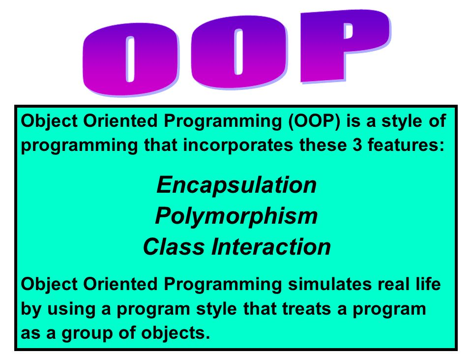 Object Oriented Programming (OOP) is a style of programming that incorporates these 3 features: Encapsulation Polymorphism Class Interaction Object Or