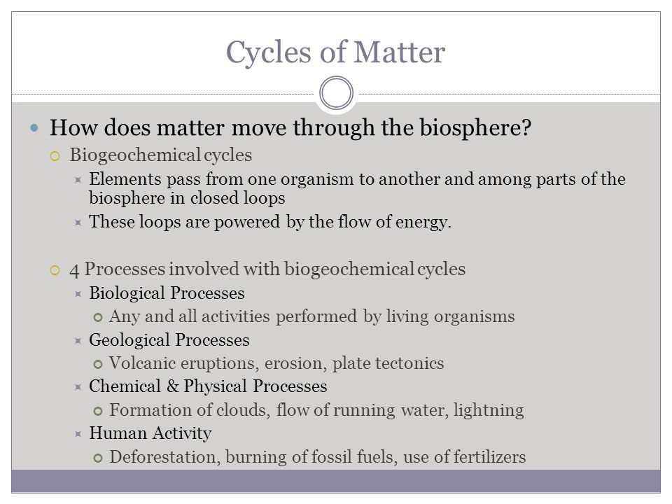Cycles of Matter How does matter move through the biosphere?  Biogeochemical cycles  Elements pass from one organism to another and among parts of t