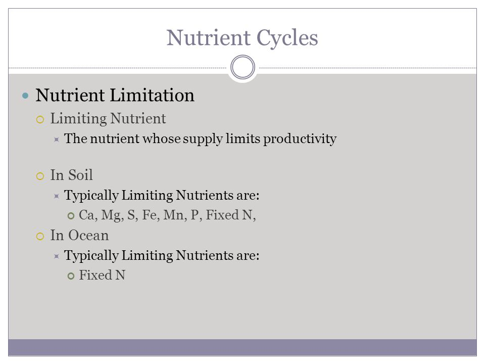 Nutrient Cycles Nutrient Limitation  Limiting Nutrient  The nutrient whose supply limits productivity  In Soil  Typically Limiting Nutrients are: Ca, Mg, S, Fe, Mn, P, Fixed N,  In Ocean  Typically Limiting Nutrients are: Fixed N
