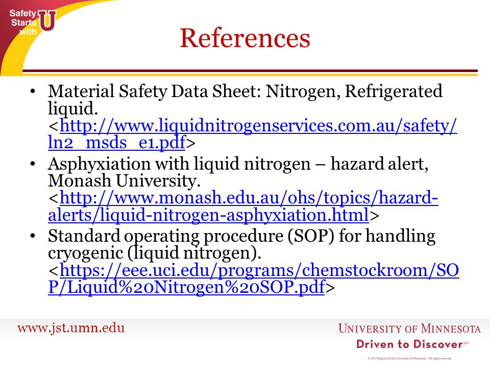 www.jst.umn.edu References Material Safety Data Sheet: Nitrogen, Refrigerated liquid. http://www.liquidnitrogenservices.com.au/safety/ ln2_msds_e1.pdf