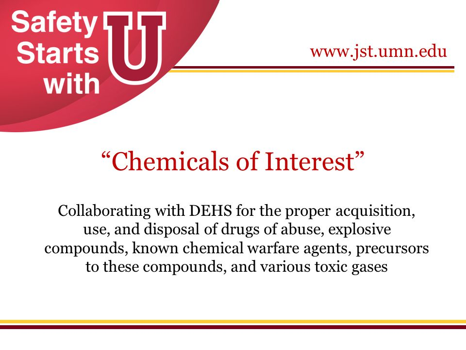 """www.jst.umn.edu """"Chemicals of Interest"""" Collaborating with DEHS for the proper acquisition, use, and disposal of drugs of abuse, explosive compounds,"""