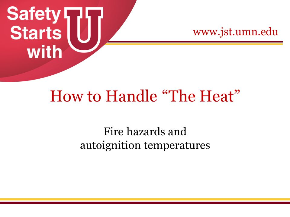 """www.jst.umn.edu How to Handle """"The Heat"""" Fire hazards and autoignition temperatures"""