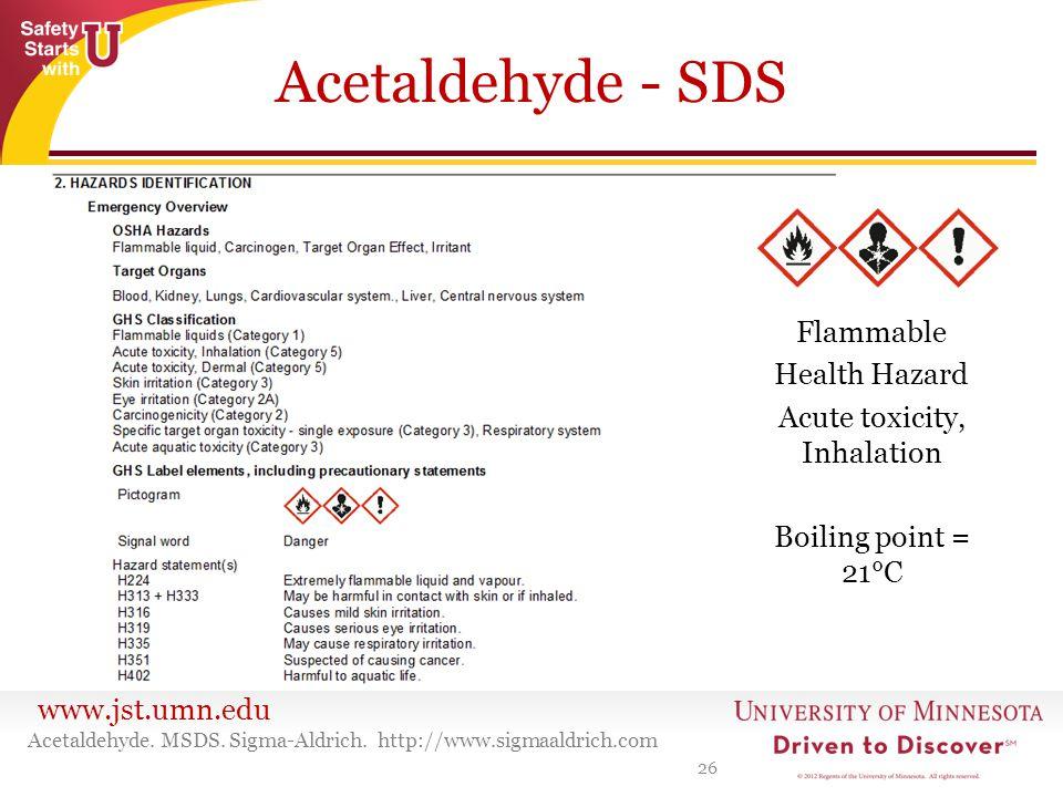www.jst.umn.edu Acetaldehyde - SDS 26 Acetaldehyde. MSDS. Sigma-Aldrich. http://www.sigmaaldrich.com Flammable Health Hazard Acute toxicity, Inhalatio