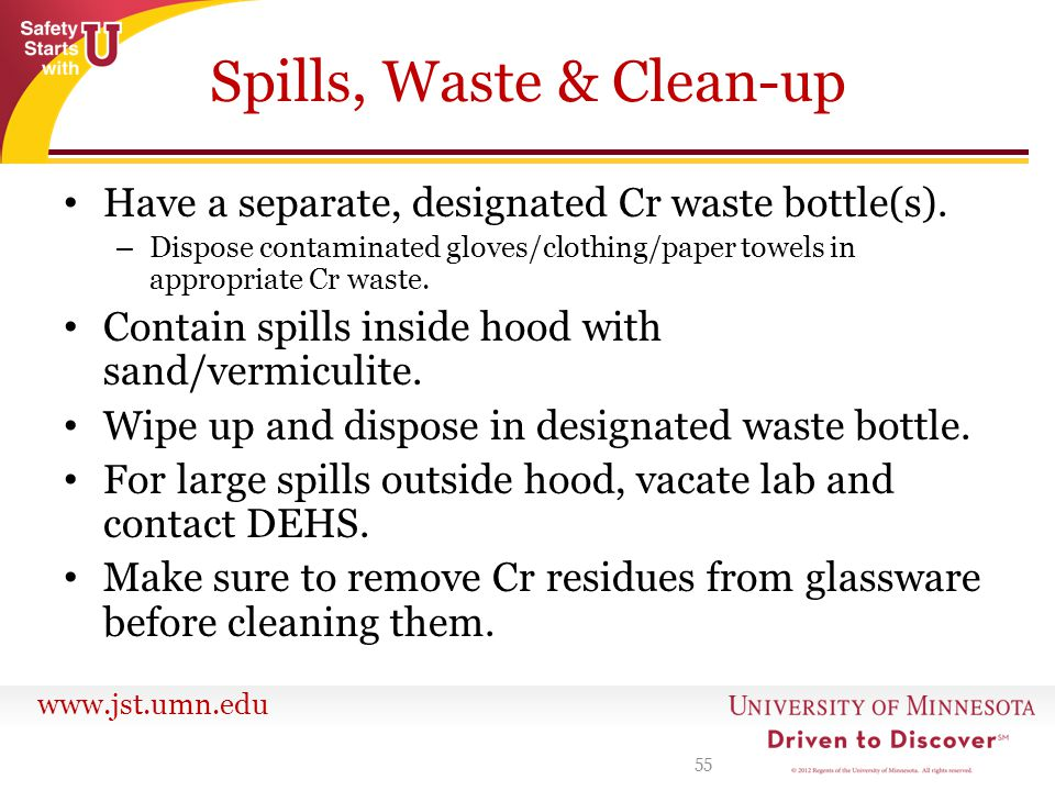 www.jst.umn.edu Spills, Waste & Clean-up Have a separate, designated Cr waste bottle(s). – Dispose contaminated gloves/clothing/paper towels in approp
