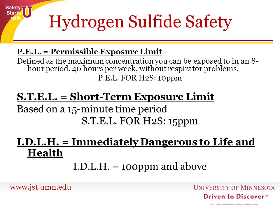 www.jst.umn.edu Hydrogen Sulfide Safety P.E.L. = Permissible Exposure Limit Defined as the maximum concentration you can be exposed to in an 8- hour p