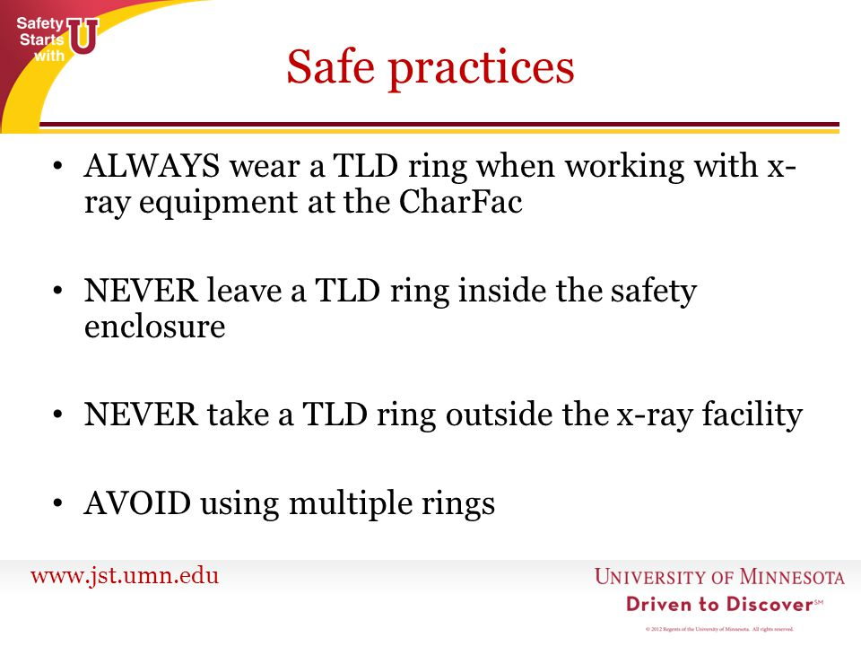 www.jst.umn.edu Safe practices ALWAYS wear a TLD ring when working with x- ray equipment at the CharFac NEVER leave a TLD ring inside the safety enclo