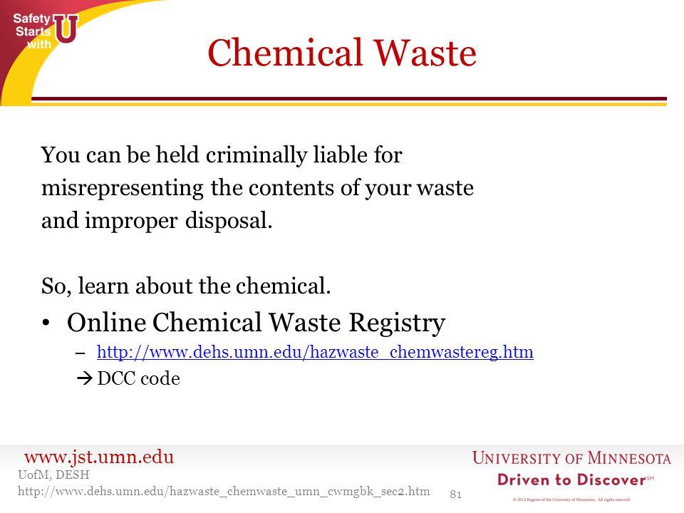 www.jst.umn.edu Chemical Waste 81 UofM, DESH http://www.dehs.umn.edu/hazwaste_chemwaste_umn_cwmgbk_sec2.htm You can be held criminally liable for misr