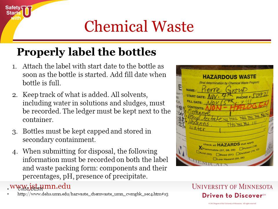 www.jst.umn.edu Chemical Waste Properly label the bottles UofM, DESH http://www.dehs.umn.edu/hazwaste_chemwaste_umn_cwmgbk_sec4.htm#s3 1.Attach the la