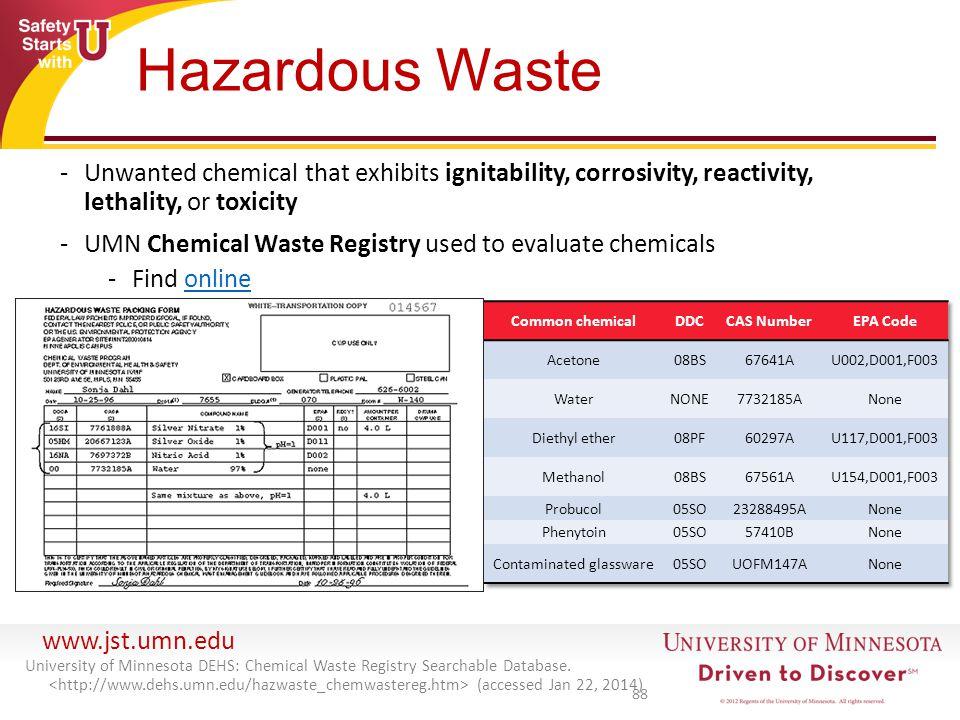 www.jst.umn.edu Hazardous Waste -Unwanted chemical that exhibits ignitability, corrosivity, reactivity, lethality, or toxicity -UMN Chemical Waste Reg