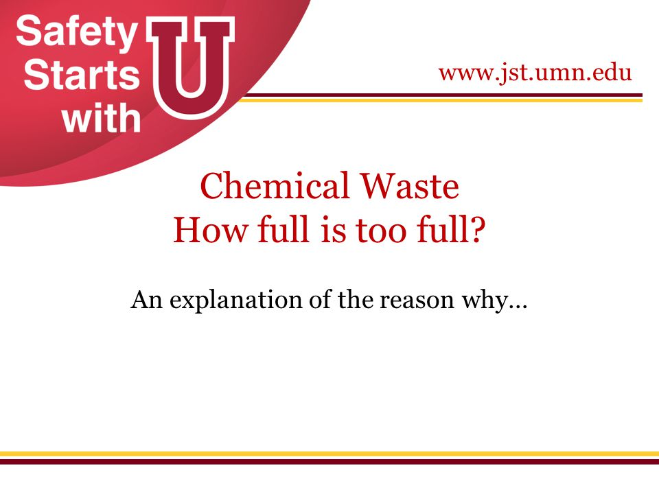 www.jst.umn.edu Chemical Waste How full is too full? An explanation of the reason why…