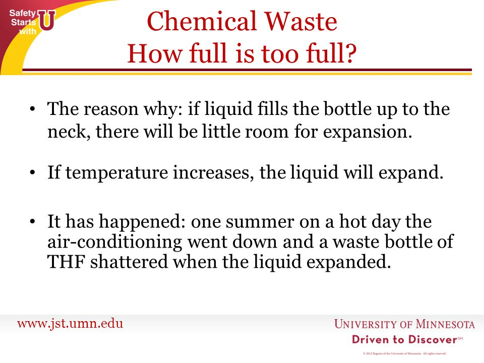 www.jst.umn.edu Chemical Waste How full is too full? The reason why: if liquid fills the bottle up to the neck, there will be little room for expansio