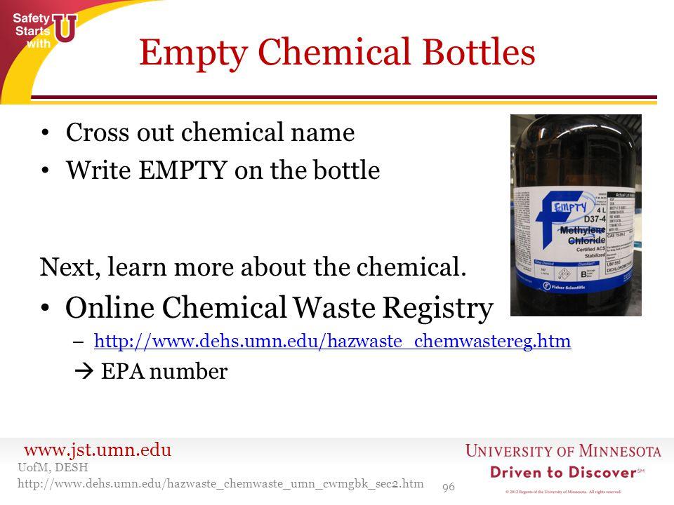 www.jst.umn.edu Empty Chemical Bottles Cross out chemical name Write EMPTY on the bottle 96 UofM, DESH http://www.dehs.umn.edu/hazwaste_chemwaste_umn_
