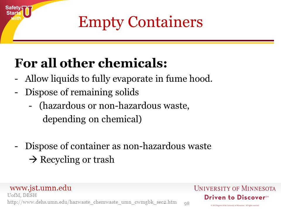 www.jst.umn.edu Empty Containers 98 UofM, DESH http://www.dehs.umn.edu/hazwaste_chemwaste_umn_cwmgbk_sec2.htm For all other chemicals: -Allow liquids