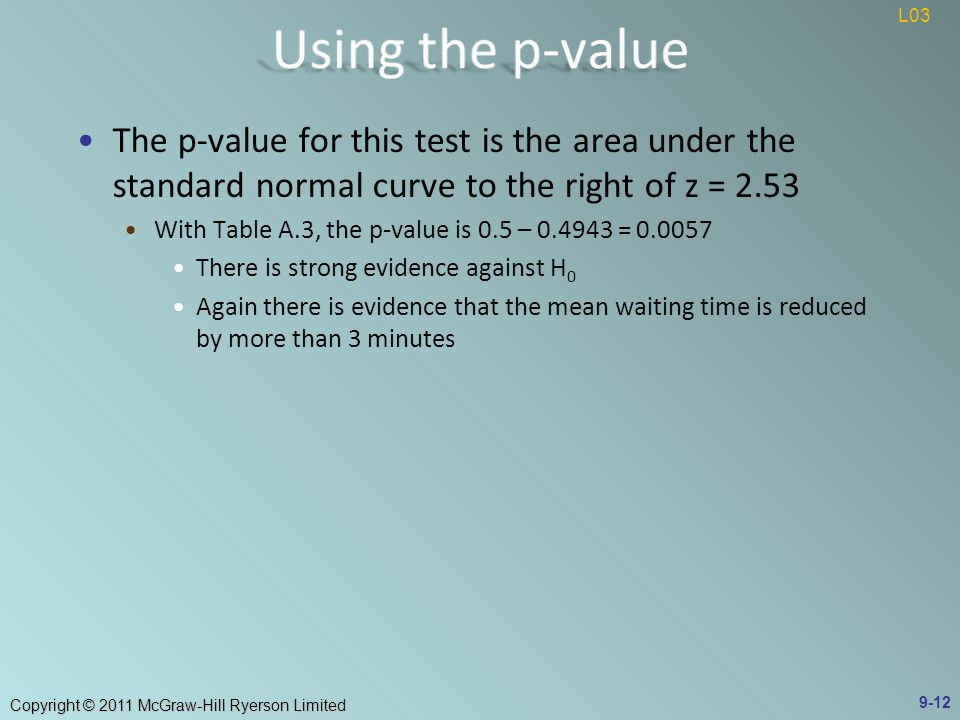Copyright © 2011 McGraw-Hill Ryerson Limited The p-value for this test is the area under the standard normal curve to the right of z = 2.53 With Table A.3, the p-value is 0.5 – = There is strong evidence against H 0 Again there is evidence that the mean waiting time is reduced by more than 3 minutes 9-12 L03