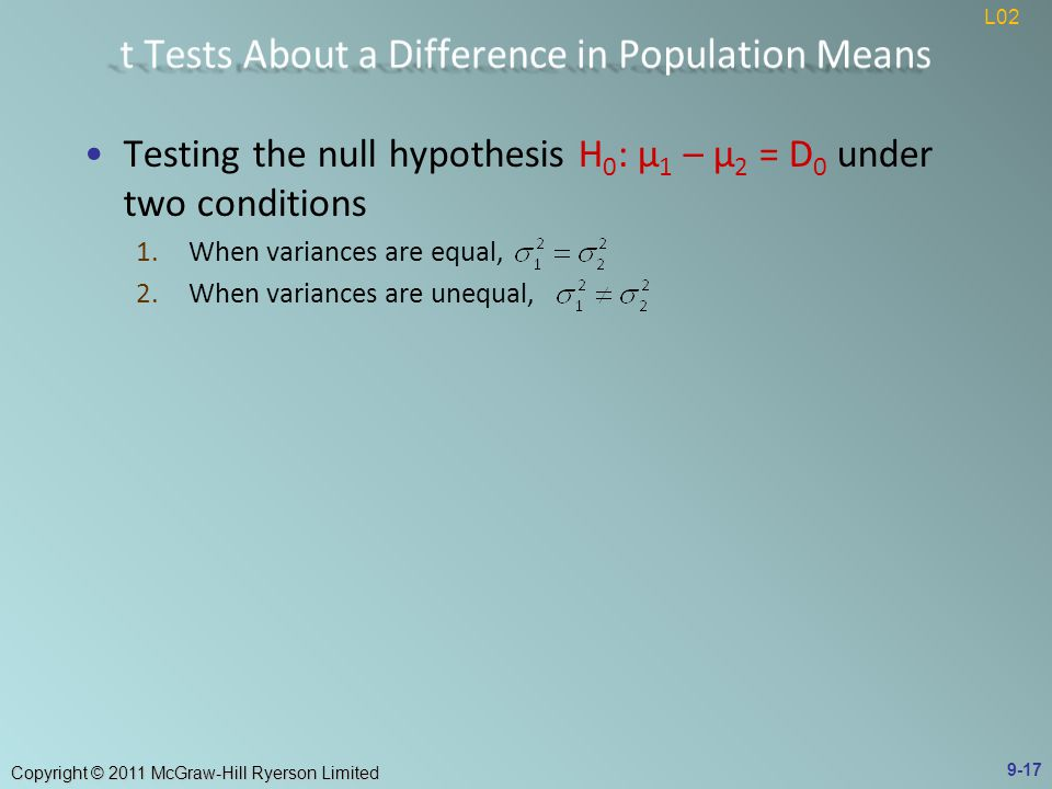 Copyright © 2011 McGraw-Hill Ryerson Limited Testing the null hypothesis H 0 : μ 1 – μ 2 = D 0 under two conditions 1.When variances are equal, 2.When variances are unequal, 9-17 L02