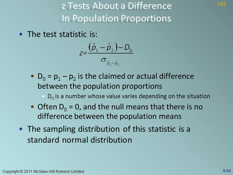 Copyright © 2011 McGraw-Hill Ryerson Limited The test statistic is: D 0 = p 1 – p 2 is the claimed or actual difference between the population proportions D 0 is a number whose value varies depending on the situation Often D 0 = 0, and the null means that there is no difference between the population means The sampling distribution of this statistic is a standard normal distribution 9-34 L02