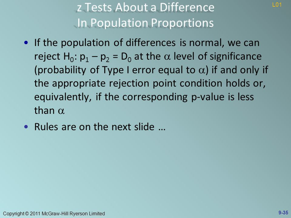 Copyright © 2011 McGraw-Hill Ryerson Limited If the population of differences is normal, we can reject H 0 : p 1 – p 2 = D 0 at the  level of significance (probability of Type I error equal to  ) if and only if the appropriate rejection point condition holds or, equivalently, if the corresponding p-value is less than  Rules are on the next slide … 9-35 L01