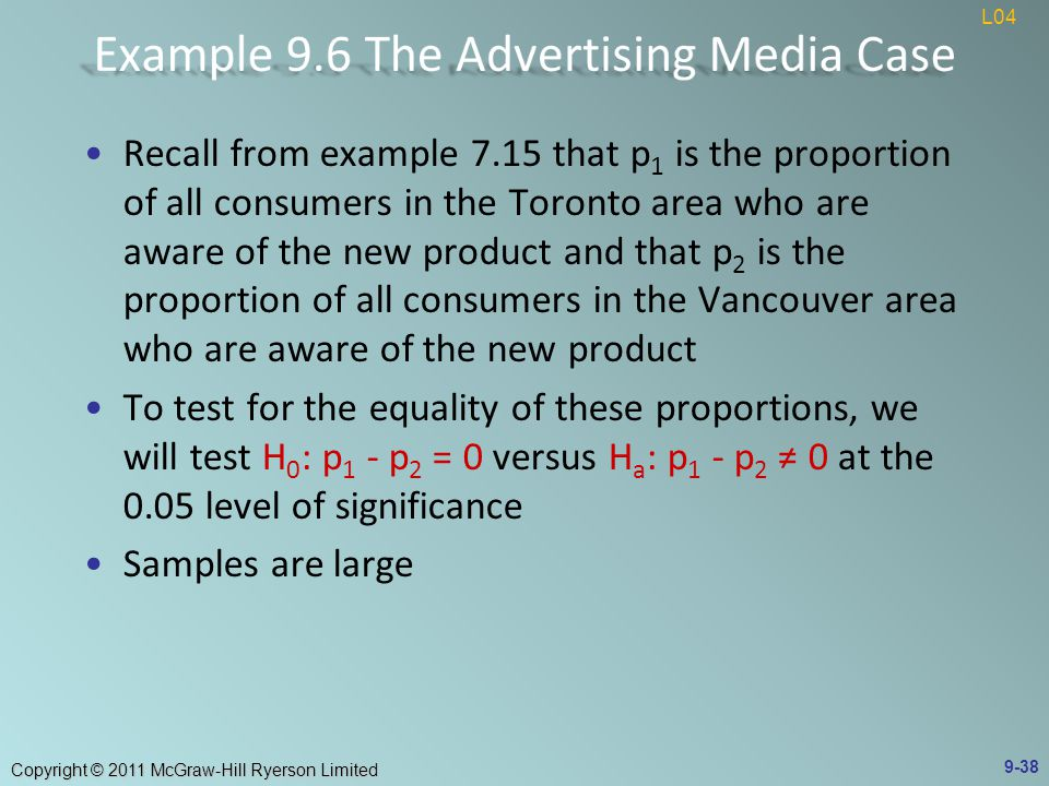 Copyright © 2011 McGraw-Hill Ryerson Limited Recall from example 7.15 that p 1 is the proportion of all consumers in the Toronto area who are aware of the new product and that p 2 is the proportion of all consumers in the Vancouver area who are aware of the new product To test for the equality of these proportions, we will test H 0 : p 1 - p 2 = 0 versus H a : p 1 - p 2 ≠ 0 at the 0.05 level of significance Samples are large 9-38 L04