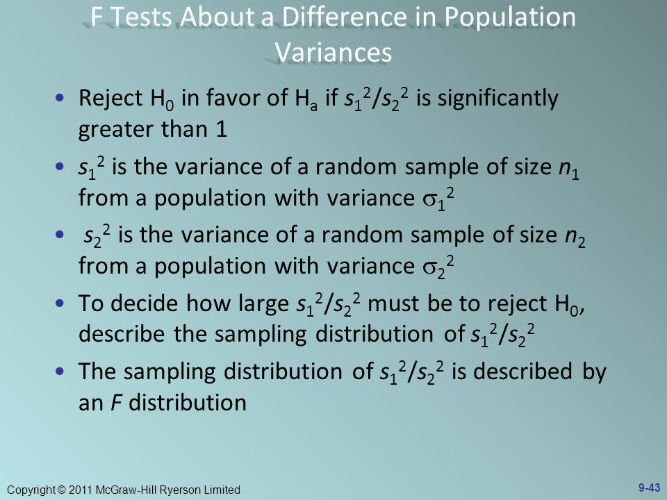 Copyright © 2011 McGraw-Hill Ryerson Limited Reject H 0 in favor of H a if s 1 2 /s 2 2 is significantly greater than 1 s 1 2 is the variance of a random sample of size n 1 from a population with variance  1 2 s 2 2 is the variance of a random sample of size n 2 from a population with variance  2 2 To decide how large s 1 2 /s 2 2 must be to reject H 0, describe the sampling distribution of s 1 2 /s 2 2 The sampling distribution of s 1 2 /s 2 2 is described by an F distribution 9-43