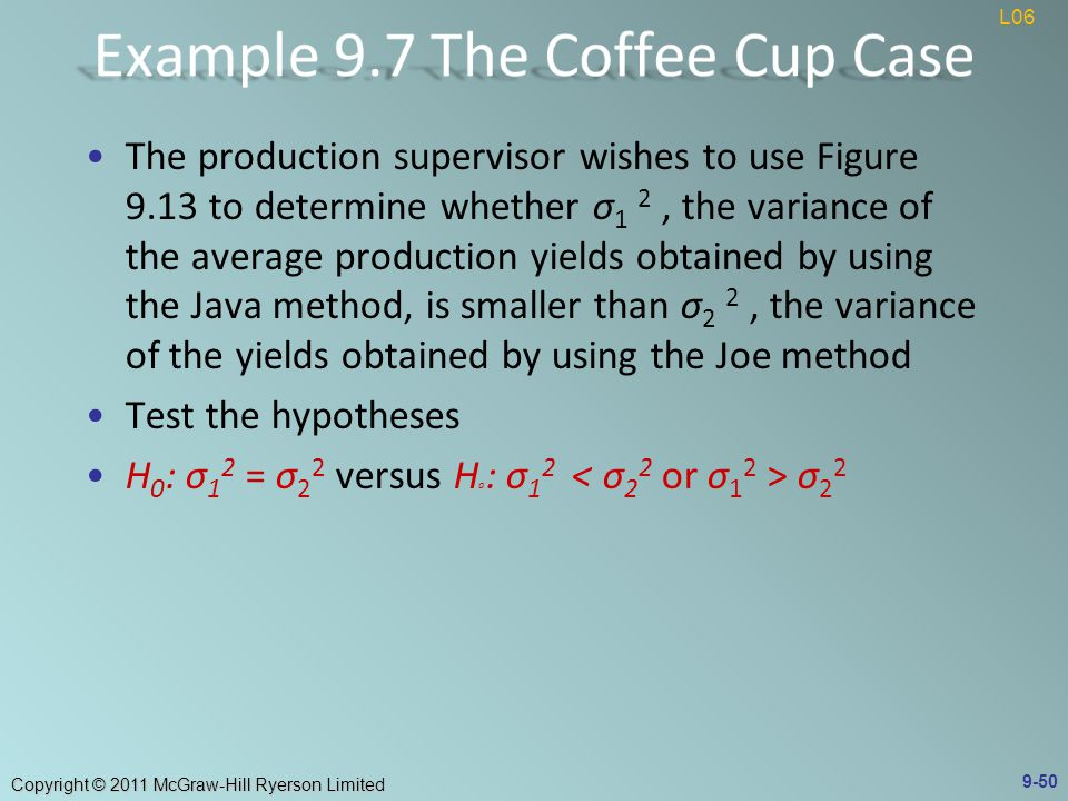 Copyright © 2011 McGraw-Hill Ryerson Limited The production supervisor wishes to use Figure 9.13 to determine whether σ 1 2, the variance of the average production yields obtained by using the Java method, is smaller than σ 2 2, the variance of the yields obtained by using the Joe method Test the hypotheses H 0 : σ 1 2 = σ 2 2 versus H a : σ 1 2 σ L06