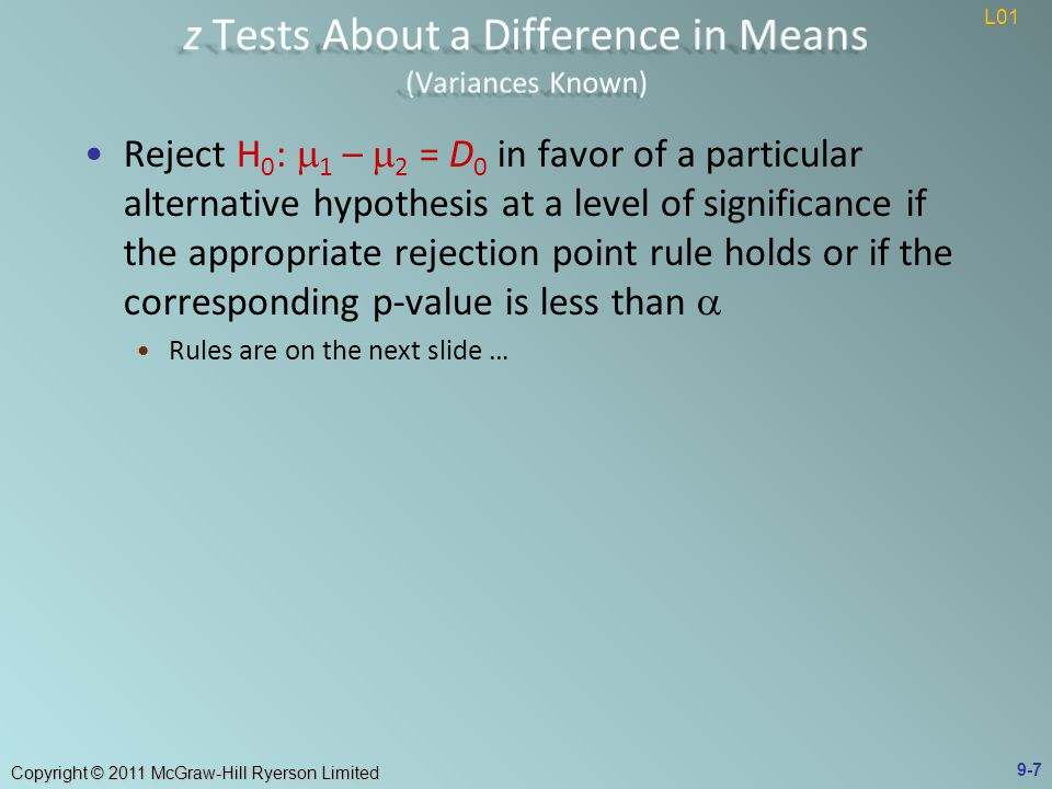 Copyright © 2011 McGraw-Hill Ryerson Limited Reject H 0 : μ 1 - μ 2 = 0 if t is greater than t α = t 0.05 = 1.860 Test Statistic: t = 4.6087 > t 0.05 = 1.860 We can reject H 0 Conclude at α = 0.05 the mean hourly yields obtained by using the two production methods differ Note the small p-value in figure 9.1 indicates strong evidence against H 0 9-28 L02 L03