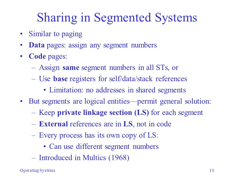 Operating Systems10 Sharing in Segmented Systems Similar to paging Data pages: assign any segment numbers Code pages: –Assign same segment numbers in all STs, or –Use base registers for self/data/stack references Limitation: no addresses in shared segments But segments are logical entities—permit general solution: –Keep private linkage section (LS) for each segment –External references are in LS, not in code –Every process has its own copy of LS: Can use different segment numbers –Introduced in Multics (1968)