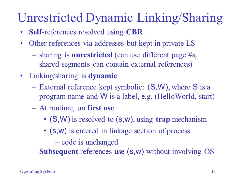 Operating Systems11 Unrestricted Dynamic Linking/Sharing Self-references resolved using CBR Other references via addresses but kept in private LS –sharing is unrestricted (can use different page #s, shared segments can contain external references) Linking/sharing is dynamic –External reference kept symbolic: (S,W), where S is a program name and W is a label, e.g.