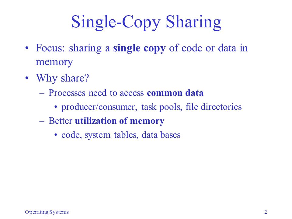 Operating Systems2 Single-Copy Sharing Focus: sharing a single copy of code or data in memory Why share? –Processes need to access common data produce