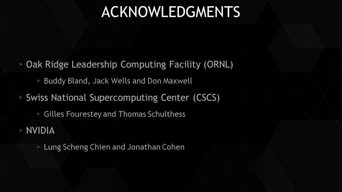 ACKNOWLEDGMENTS Oak Ridge Leadership Computing Facility (ORNL) Buddy Bland, Jack Wells and Don Maxwell Swiss National Supercomputing Center (CSCS) Gil