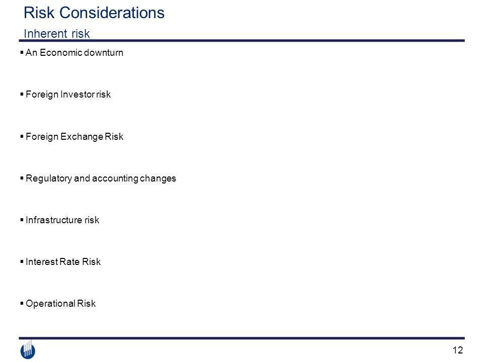 12 Risk Considerations Inherent risk  An Economic downturn  Foreign Investor risk  Foreign Exchange Risk  Regulatory and accounting changes  Infrastructure risk  Interest Rate Risk  Operational Risk