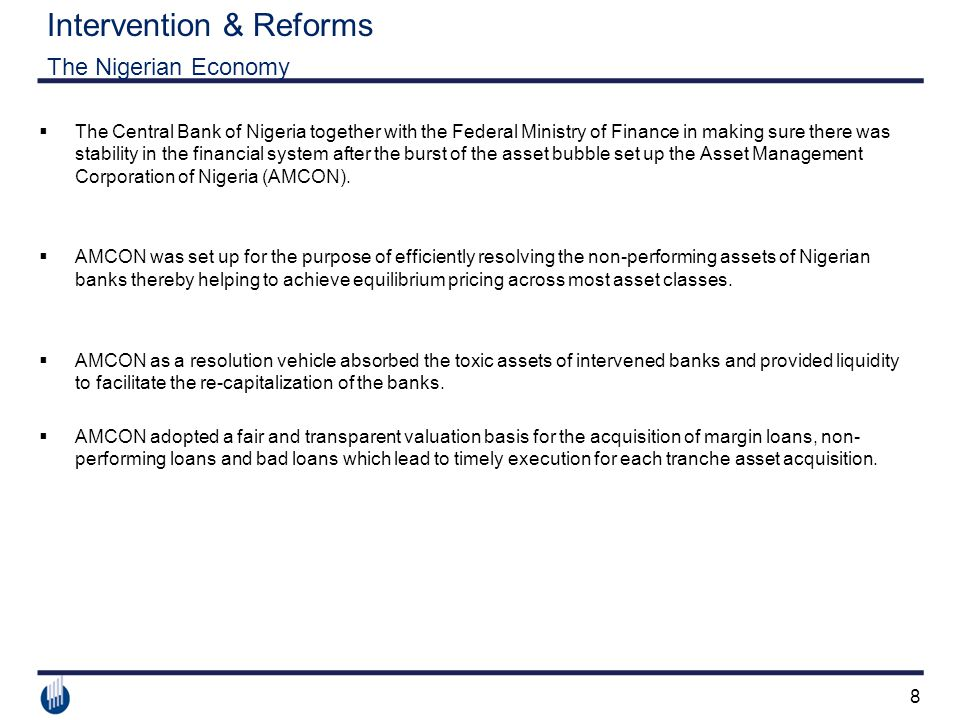8 Intervention & Reforms The Nigerian Economy  The Central Bank of Nigeria together with the Federal Ministry of Finance in making sure there was stability in the financial system after the burst of the asset bubble set up the Asset Management Corporation of Nigeria (AMCON).