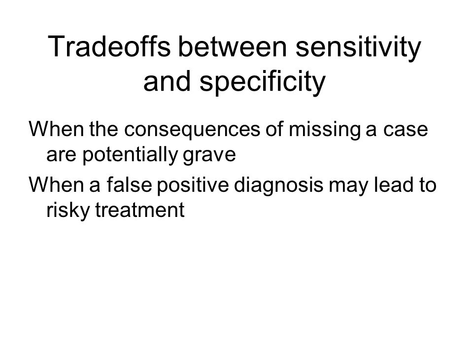 Tradeoffs between sensitivity and specificity When the consequences of missing a case are potentially grave When a false positive diagnosis may lead to risky treatment