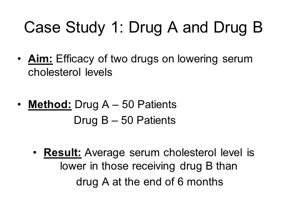 Case Study 1: Drug A and Drug B Aim: Efficacy of two drugs on lowering serum cholesterol levels Method: Drug A – 50 Patients Drug B – 50 Patients Result: Average serum cholesterol level is lower in those receiving drug B than drug A at the end of 6 months